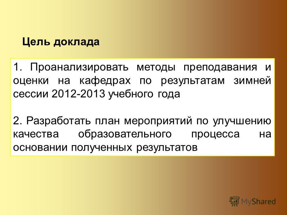 Цель доклада 1. Проанализировать методы преподавания и оценки на кафедрах по результатам зимней сессии 2012-2013 учебного года 2. Разработать план мероприятий по улучшению качества образовательного процесса на основании полученных результатов