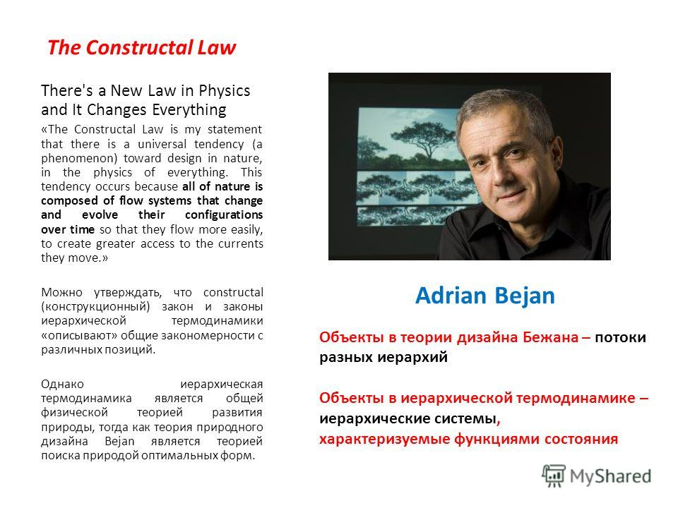 The Constructal Law There's a New Law in Physics and It Changes Everything «The Constructal Law is my statement that there is a universal tendency (a phenomenon) toward design in nature, in the physics of everything. This tendency occurs because all