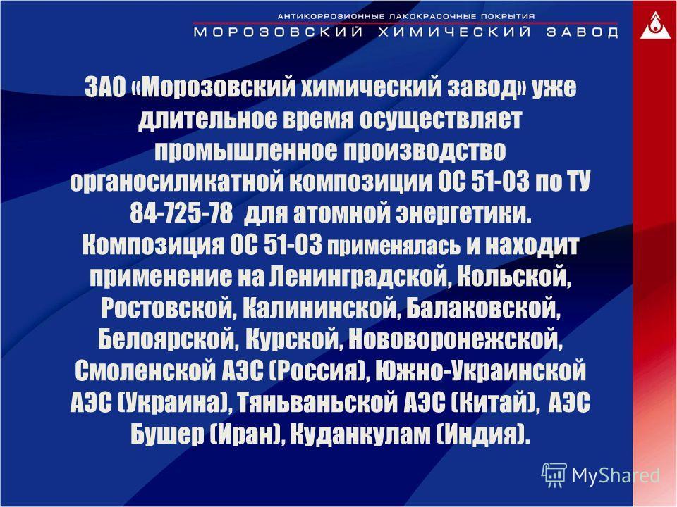 ЗАО «Морозовский химический завод» уже длительное время осуществляет промышленное производство органосиликатной композиции ОС 51-03 по ТУ 84-725-78 для атомной энергетики. Композиция ОС 51-03 применялась и находит применение на Ленинградской, Кольско