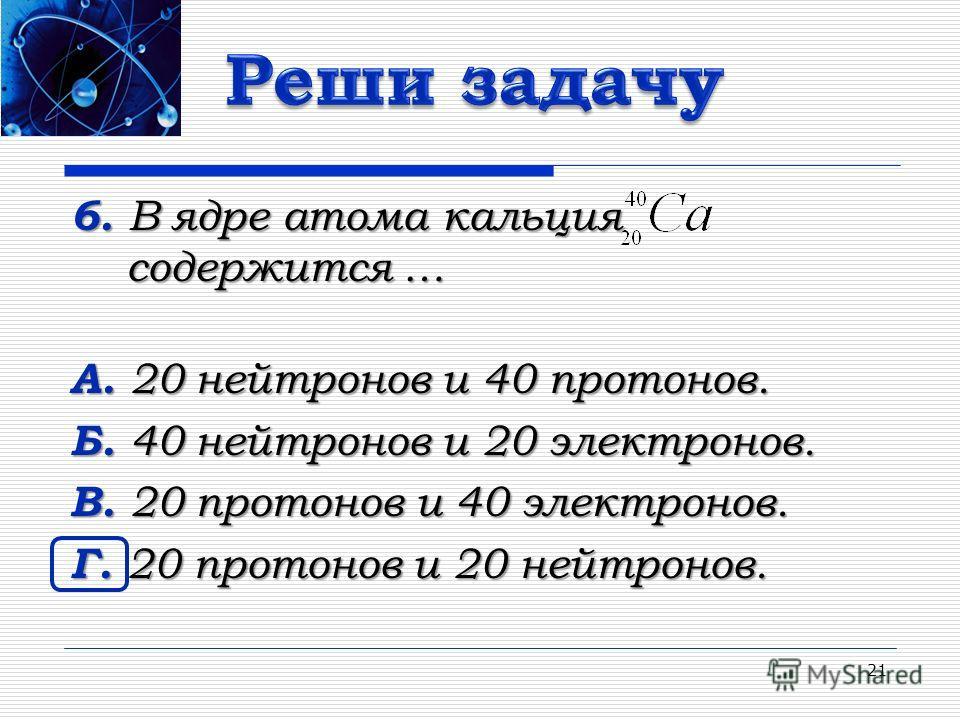 6. В ядре атома кальция содержится … А. 20 нейтронов и 40 протонов. Б. 40 нейтронов и 20 электронов. В. 20 протонов и 40 электронов. Г. 20 протонов и 20 нейтронов. 21