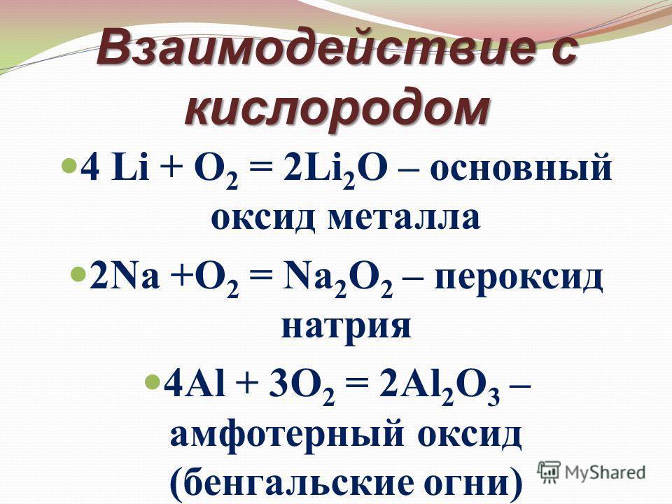 Взаимодействие с кислородом 4 Li + O 2 = 2Li 2 O – основный оксид металла 2Na +O 2 = Na 2 O 2 – пероксид натрия 4Al + 3O 2 = 2Al 2 O 3 – амфотерный оксид (бенгальские огни)
