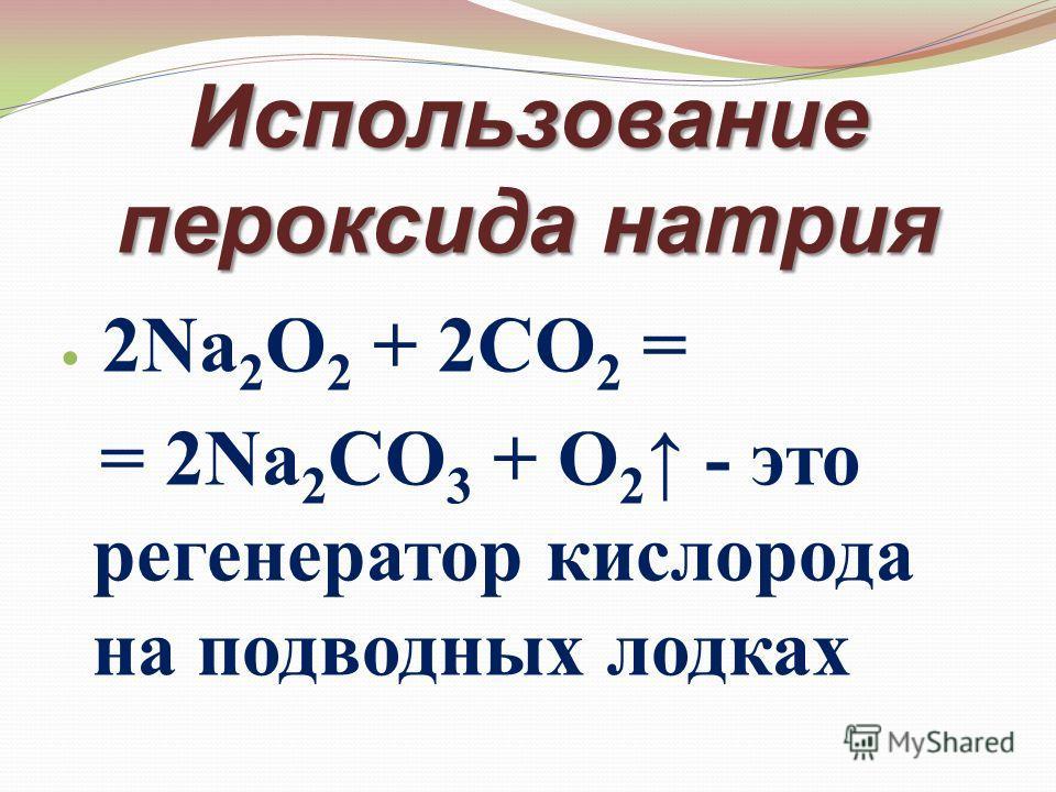 Использование пероксида натрия 2Na 2 O 2 + 2CO 2 = = 2Na 2 CO 3 + O 2 - это регенератор кислорода на подводных лодках