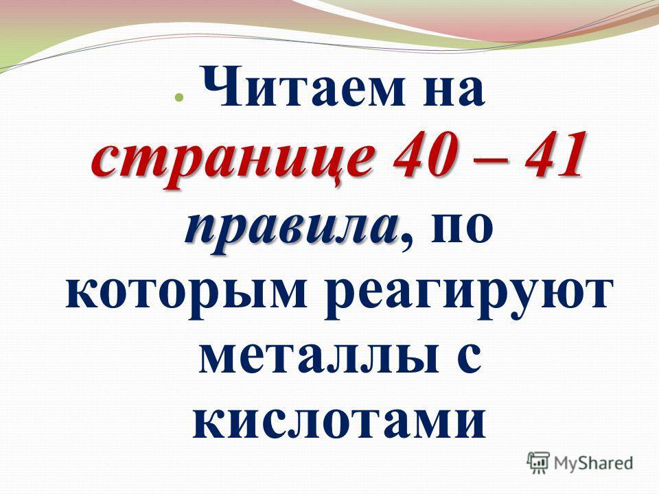 Читаем на странице 40 – 41 правила, по которым реагируют металлы с кислотами