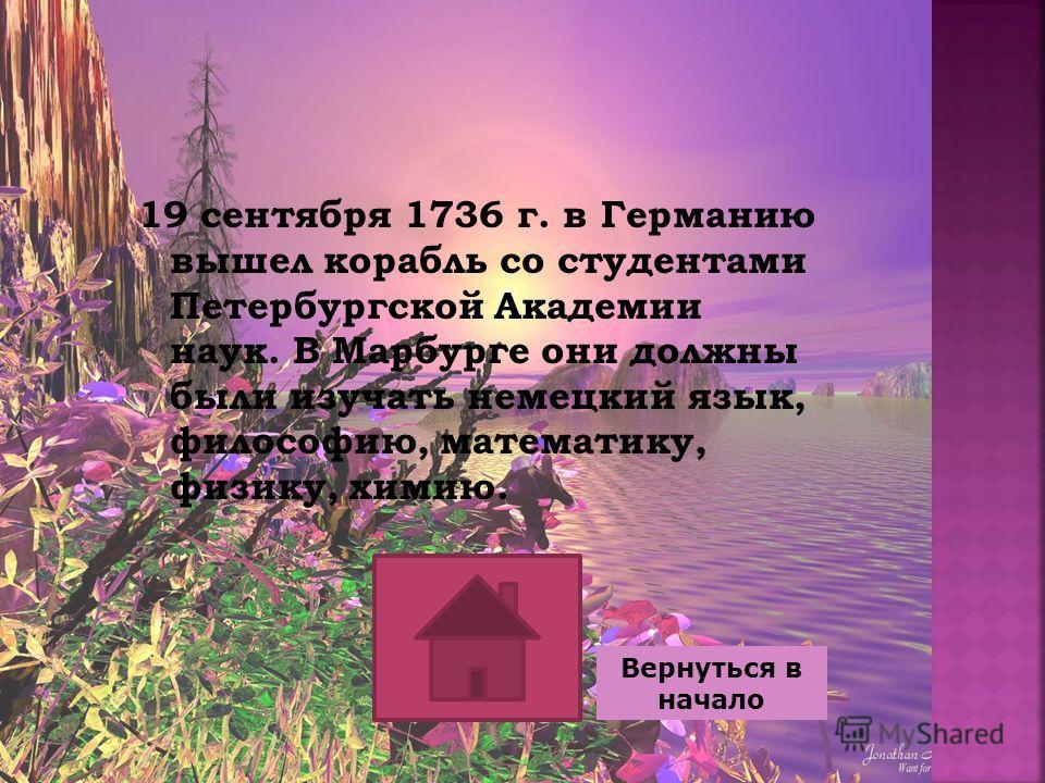 19 сентября 1736 г. в Германию вышел корабль со студентами Петербургской Академии наук. В Марбурге они должны были изучать немецкий язык, философию, математику, физику, химию. Вернуться в начало