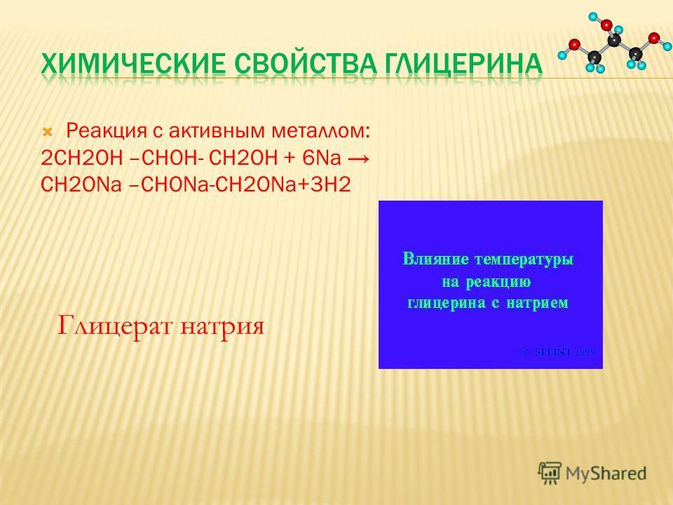 Реакция с активным металлом: 2СН2ОН –СНОН- СН2ОН + 6Nа СН2ОNа –СНОNа-СН2ОNа+3Н2 Глицерат натрия