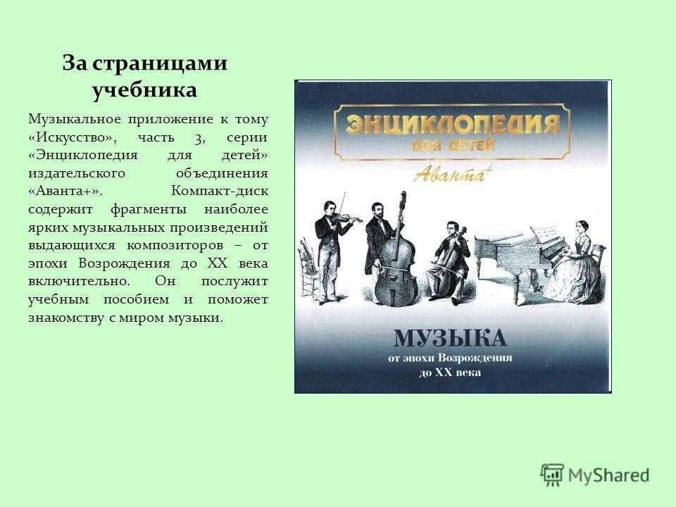 За страницами учебника Музыкальное приложение к тому «Искусство», часть 3, серии «Энциклопедия для детей» издательского объединения «Аванта+». Компакт-диск содержит фрагменты наиболее ярких музыкальных произведений выдающихся композиторов – от эпохи