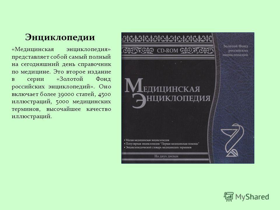 Энциклопедии «Медицинская энциклопедия» представляет собой самый полный на сегодняшний день справочник по медицине. Это второе издание в серии «Золотой Фонд российских энциклопедий». Оно включает более 39000 статей, 4500 иллюстраций, 5000 медицинских