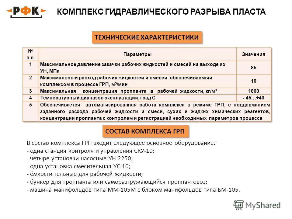 КОМПЛЕКС ГИДРАВЛИЧЕСКОГО РАЗРЫВА ПЛАСТА ТЕХНИЧЕСКИЕ ХАРАКТЕРИСТИКИ В состав комплекса ГРП входит следующее основное оборудование: - одна станция контроля и управления СКУ-10; - четыре установки насосные УН-2250; - одна установка смесительная УС-10; -