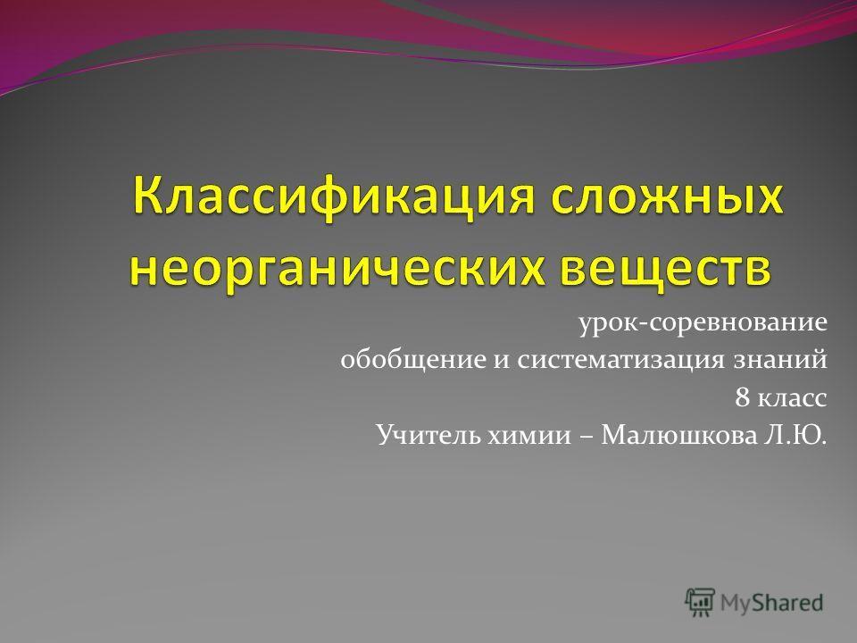 урок-соревнование обобщение и систематизация знаний 8 класс Учитель химии – Малюшкова Л.Ю.