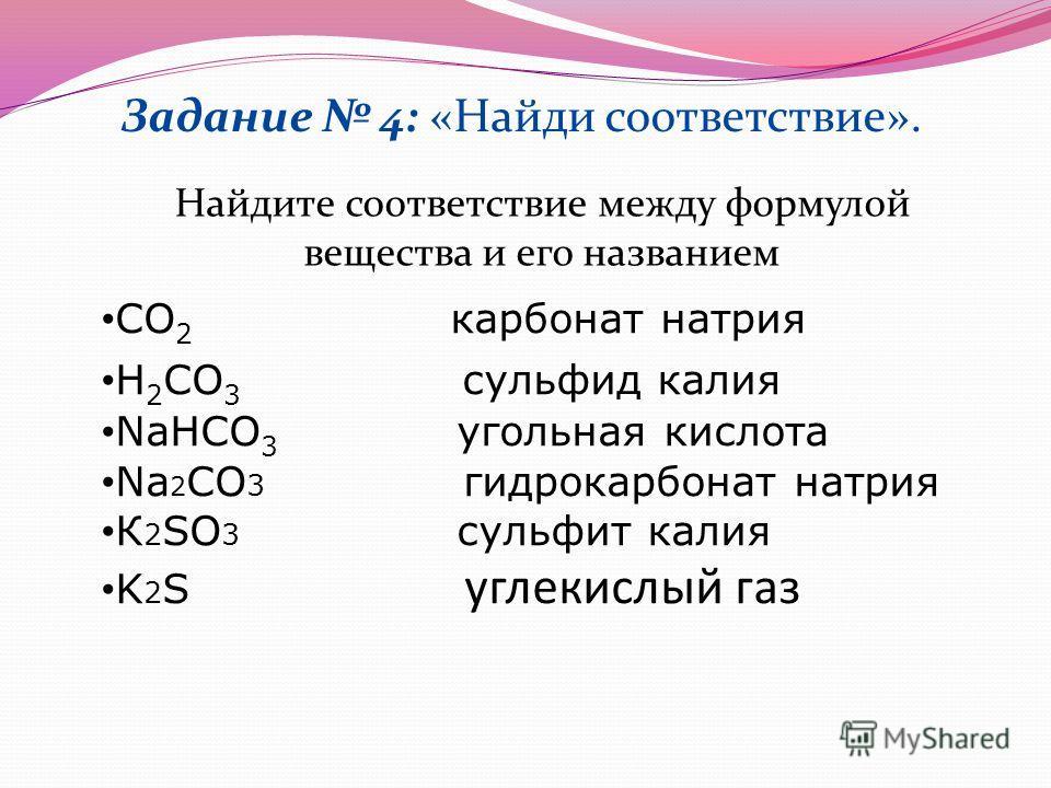 Задание 4: «Найди соответствие». Найдите соответствие между формулой вещества и его названием CO 2 карбонат натрия H 2 CO 3 сульфид калия NaHCO 3 угольная кислота Na 2 CO 3 гидрокарбонат натрия К 2 SO 3 сульфит калия K 2 S углекислый газ
