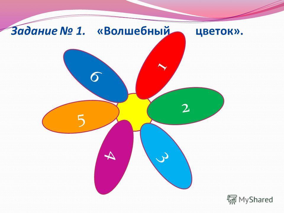 Задание 1. «Волшебный цветок». 2 5 1 4 3 6