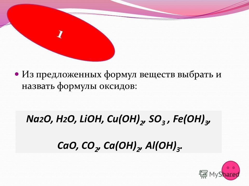 Из предложенных формул веществ выбрать и назвать формулы оксидов: 1 Na 2 O, H 2 О, LiOH, Cu(OH) 2, SO 3, Fe(OH) 3, CaO, CO 2, Ca(OH) 2, Al(OH) 3.