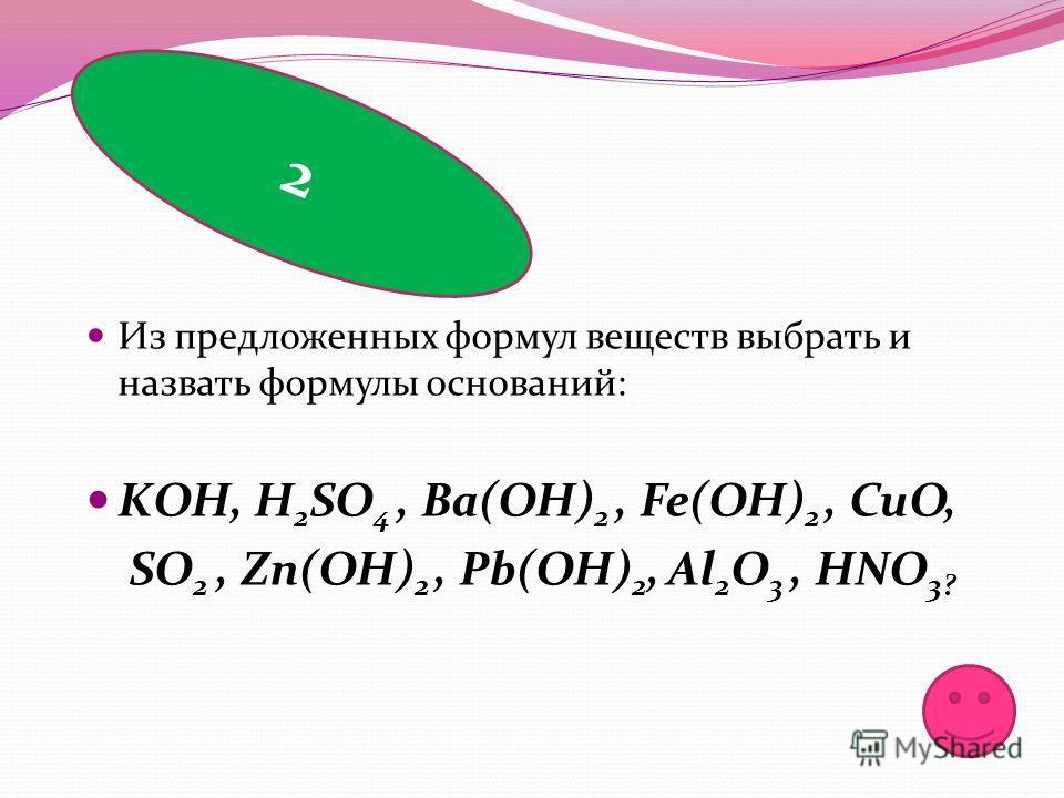 Из предложенных формул веществ выбрать и назвать формулы оснований: KОН, H 2 SO 4, Ba(OH) 2, Fe(OH) 2, CuO, SO 2, Zn(OH) 2, Pb(OH) 2, Al 2 O 3, HNO 3? 2