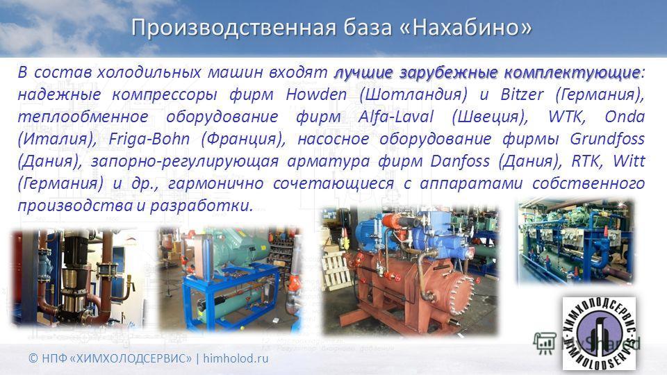Производственная база «Нахабино» лучшие зарубежные комплектующие В состав холодильных машин входят лучшие зарубежные комплектующие: надежные компрессоры фирм Howden (Шотландия) и Bitzer (Германия), теплообменное оборудование фирм Alfa-Laval (Швеция),