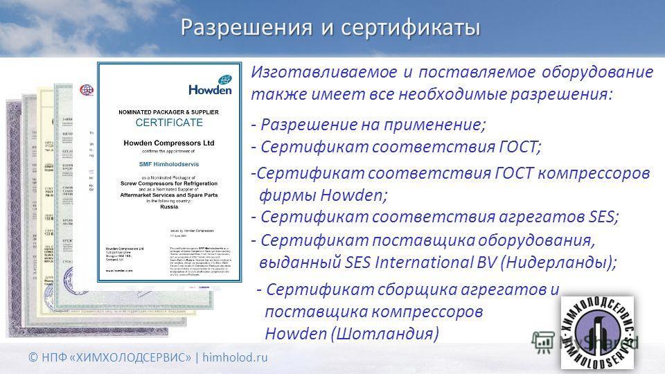 Разрешения и сертификаты Изготавливаемое и поставляемое оборудование также имеет все необходимые разрешения: © НПФ «ХИМХОЛОДСЕРВИС» | himholod.ru - Разрешение на применение; - Сертификат соответствия ГОСТ; -Сертификат соответствия ГОСТ компрессоров ф
