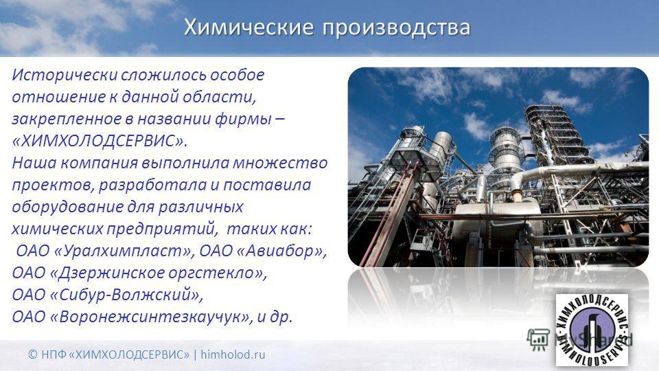 Химические производства © НПФ «ХИМХОЛОДСЕРВИС» | himholod.ru Исторически сложилось особое отношение к данной области, закрепленное в названии фирмы – «ХИМХОЛОДСЕРВИС». Наша компания выполнила множество проектов, разработала и поставила оборудование д