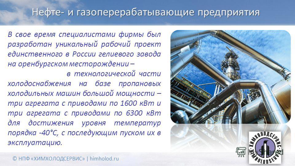 Нефте- и газоперерабатывающие предприятия В свое время специалистами фирмы был разработан уникальный рабочий проект единственного в России гелиевого завода на оренбургском месторождении – в технологической части холодоснабжения на базе пропановых хол