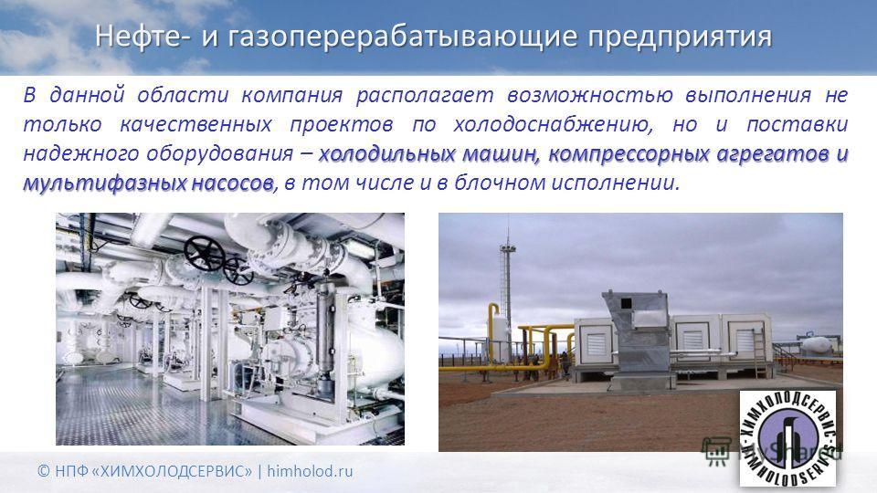Нефте- и газоперерабатывающие предприятия холодильных машин, компрессорных агрегатов и мультифазных насосов В данной области компания располагает возможностью выполнения не только качественных проектов по холодоснабжению, но и поставки надежного обор