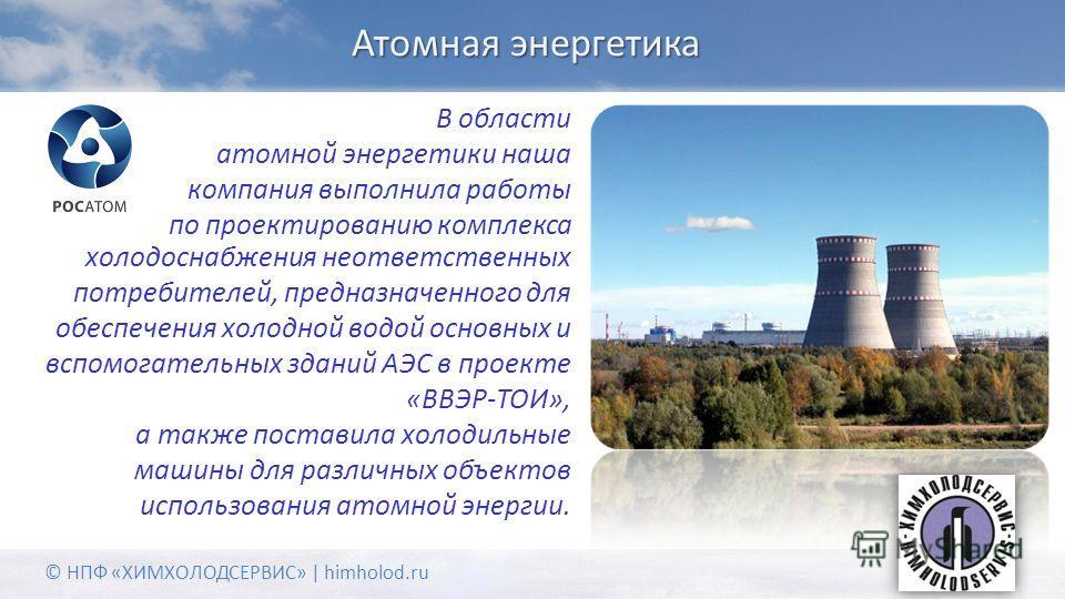 Атомная энергетика В области атомной энергетики наша компания выполнила работы по проектированию комплекса © НПФ «ХИМХОЛОДСЕРВИС» | himholod.ru холодоснабжения неответственных потребителей, предназначенного для обеспечения холодной водой основных и в