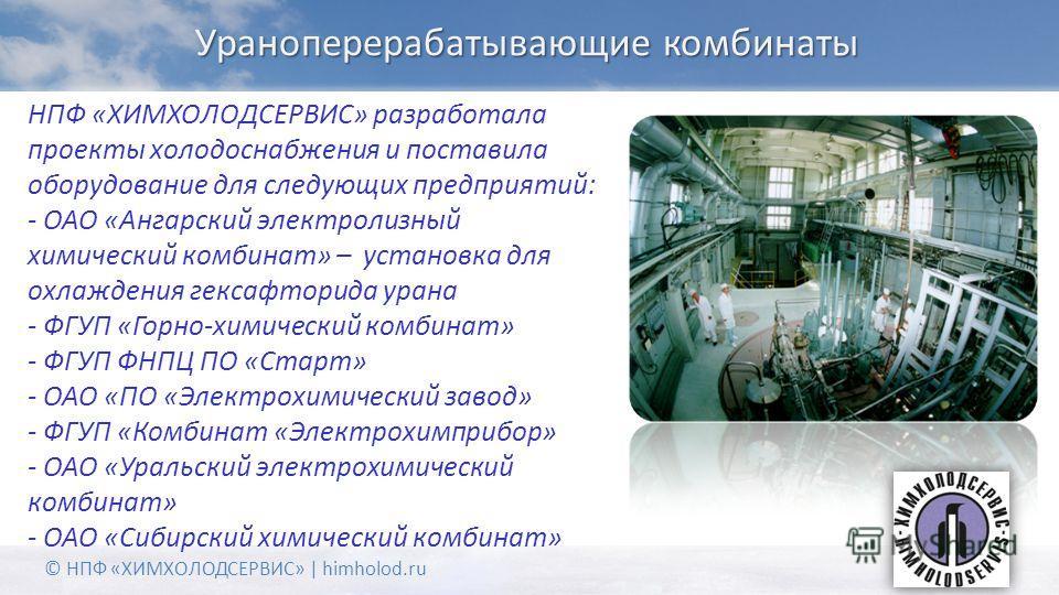 Ураноперерабатывающие комбинаты НПФ «ХИМХОЛОДСЕРВИС» разработала проекты холодоснабжения и поставила оборудование для следующих предприятий: - ОАО «Ангарский электролизный химический комбинат» – установка для охлаждения гексафторида урана - ФГУП «Гор