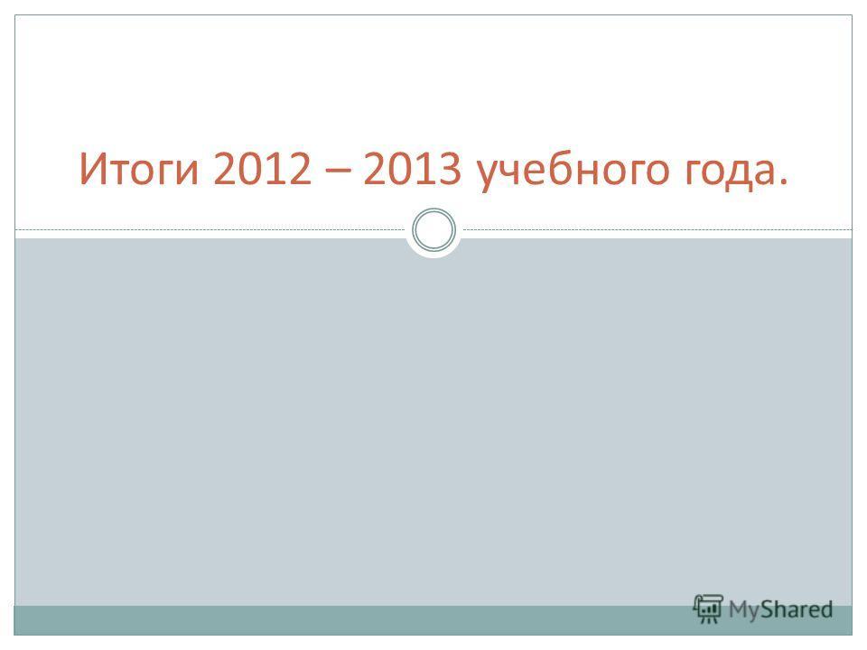 Итоги 2012 – 2013 учебного года.