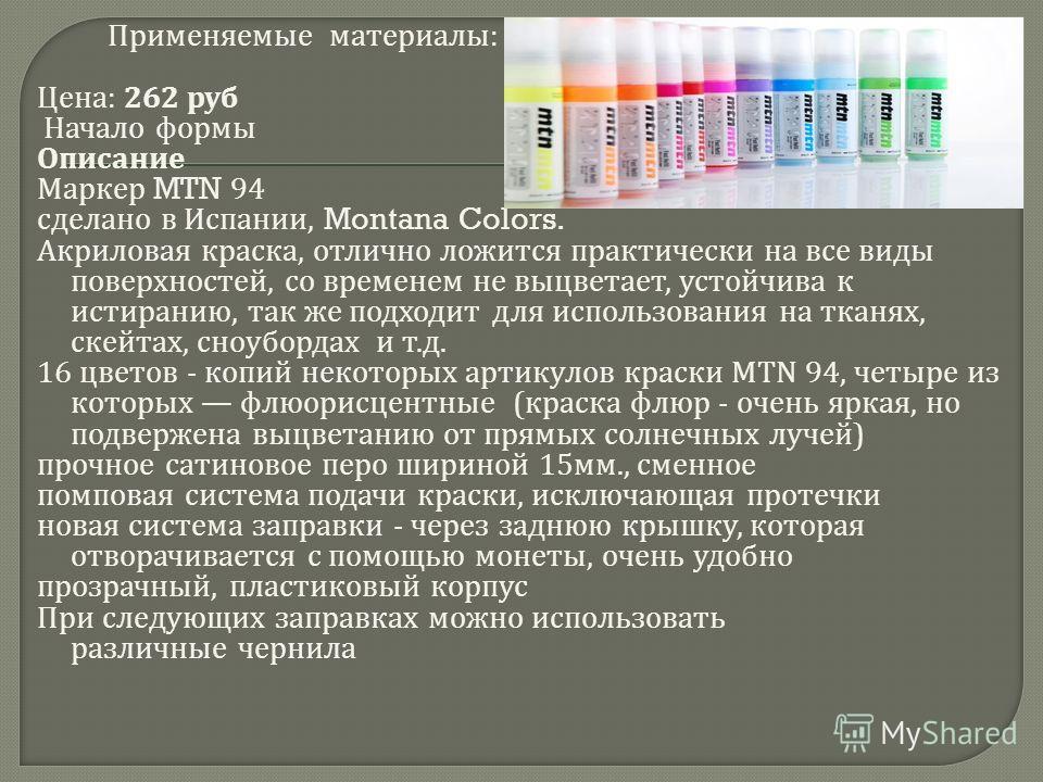 Применяемые материалы : Цена : 262 руб Начало формы Описание Маркер MTN 94 сделано в Испании, Montana Colors. Акриловая краска, отлично ложится практически на все виды поверхностей, со временем не выцветает, устойчива к истиранию, так же подходит для