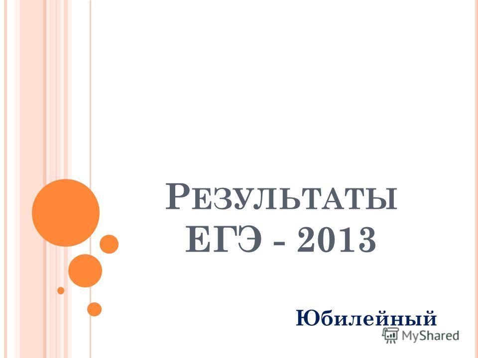 Р ЕЗУЛЬТАТЫ ЕГЭ - 2013 Юбилейный