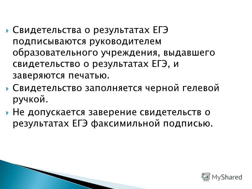 Свидетельства о результатах ЕГЭ подписываются руководителем образовательного учреждения, выдавшего свидетельство о результатах ЕГЭ, и заверяются печатью. Свидетельство заполняется черной гелевой ручкой. Не допускается заверение свидетельств о результ