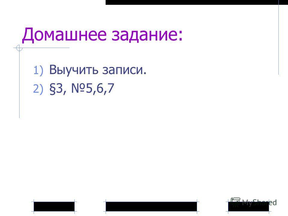 Домашнее задание: 1) Выучить записи. 2) §3, 5,6,7