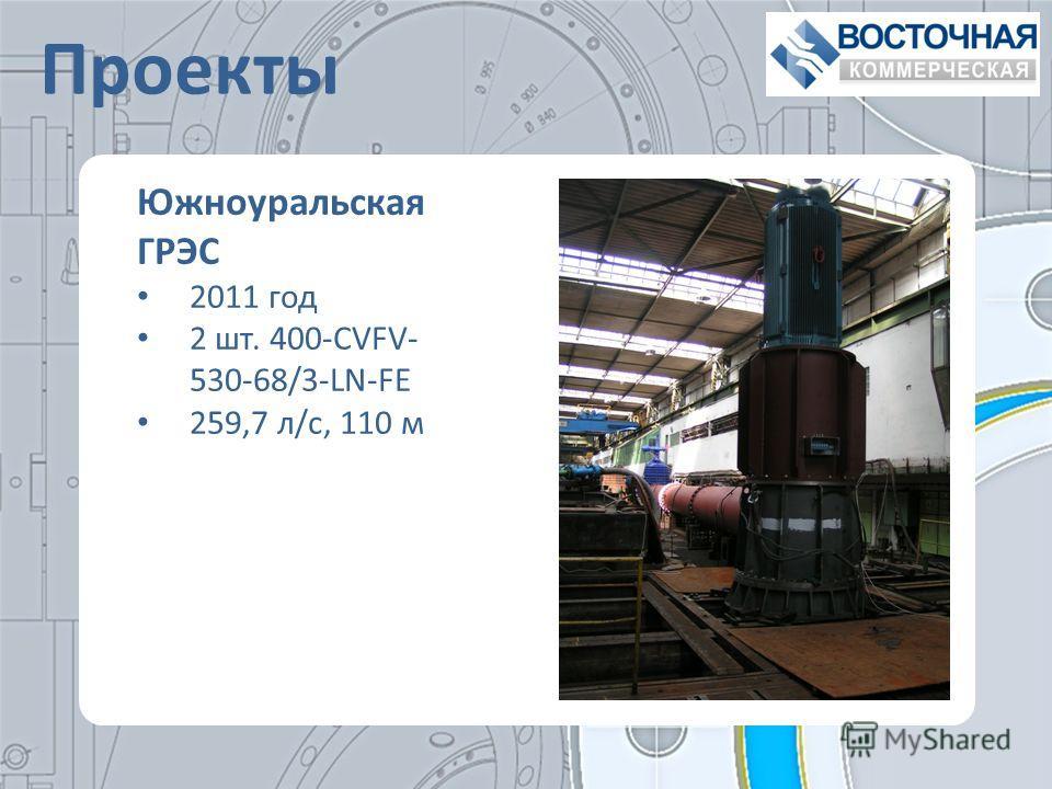 Проекты Южноуральская ГРЭС 2011 год 2 шт. 400-CVFV- 530-68/3-LN-FE 259,7 л/с, 110 м