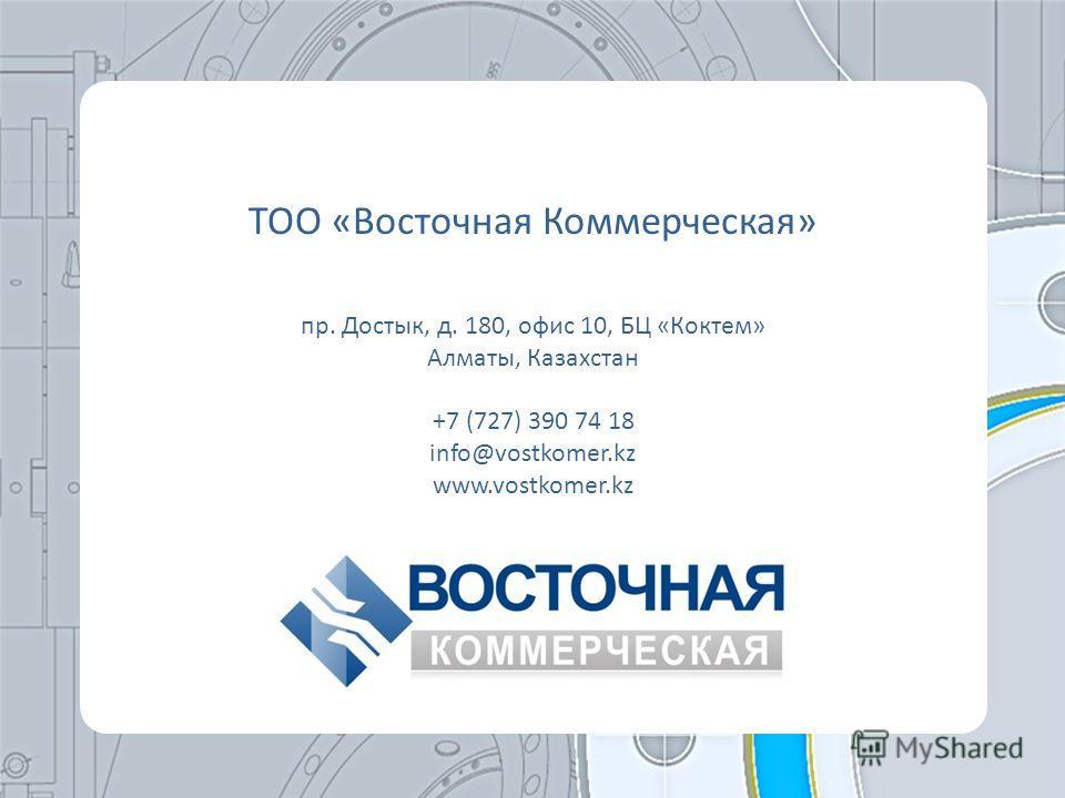 ТОО «Восточная Коммерческая» пр. Достык, д. 180, офис 10, БЦ «Коктем» Алматы, Казахстан +7 (727) 390 74 18 info@vostkomer.kz www.vostkomer.kz