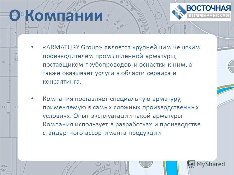 «ARMATURY Group» является крупнейшим чешским производителем промышленной арматуры, поставщиком трубопроводов и оснастки к ним, а также оказывает услуги в области сервиса и консалтинга. Компания поставляет специальную арматуру, применяемую в самых сло
