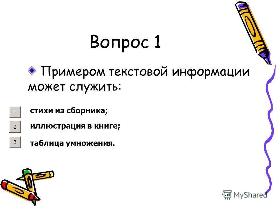 Вопрос 1 Примером текстовой информации может служить: стихи из сборника; иллюстрация в книге; таблица умножения.