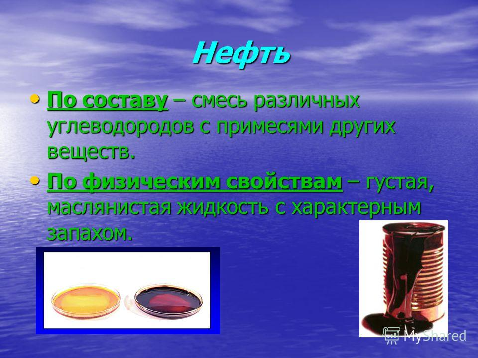 Нефть По составу – смесь различных углеводородов с примесями других веществ. По физическим свойствам – густая, маслянистая жидкость с характерным запахом.