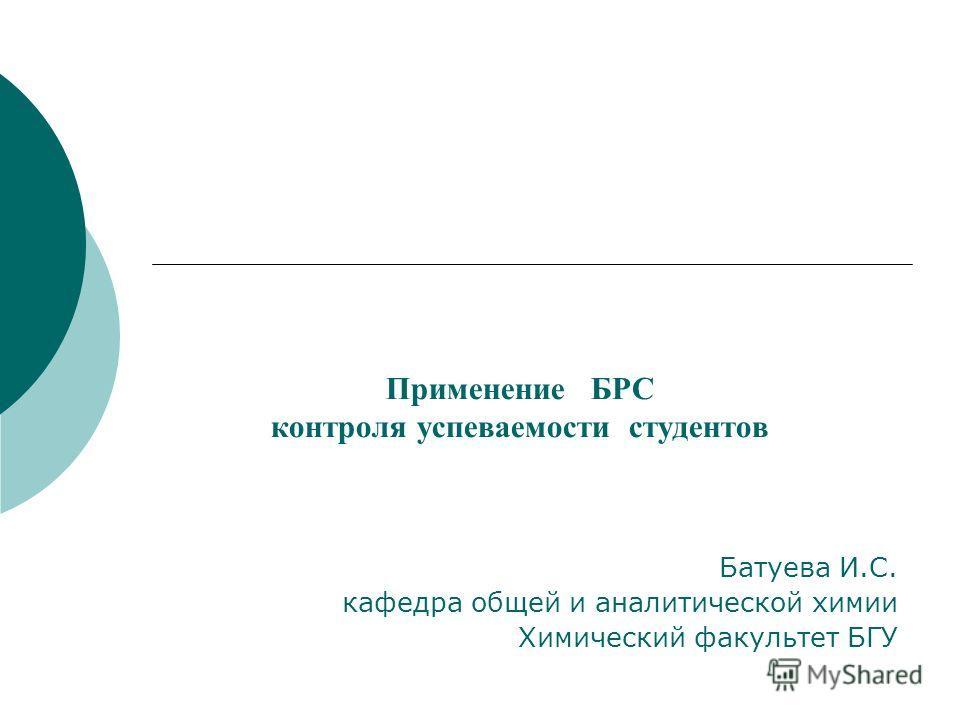 Применение БРС контроля успеваемости студентов Батуева И.С. кафедра общей и аналитической химии Химический факультет БГУ