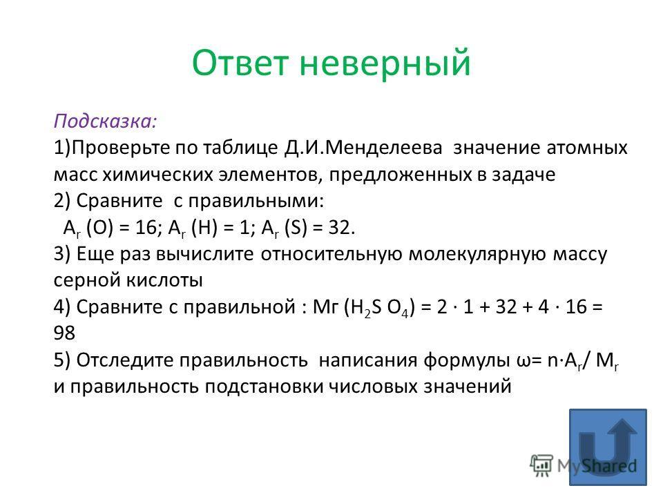 Ответ неверный Подсказка: 1)Проверьте по таблице Д.И.Менделеева значение атомных масс химических элементов, предложенных в задаче 2) Сравните с правильными: А r (О) = 16; А r (H) = 1; А r (S) = 32. 3) Еще раз вычислите относительную молекулярную масс
