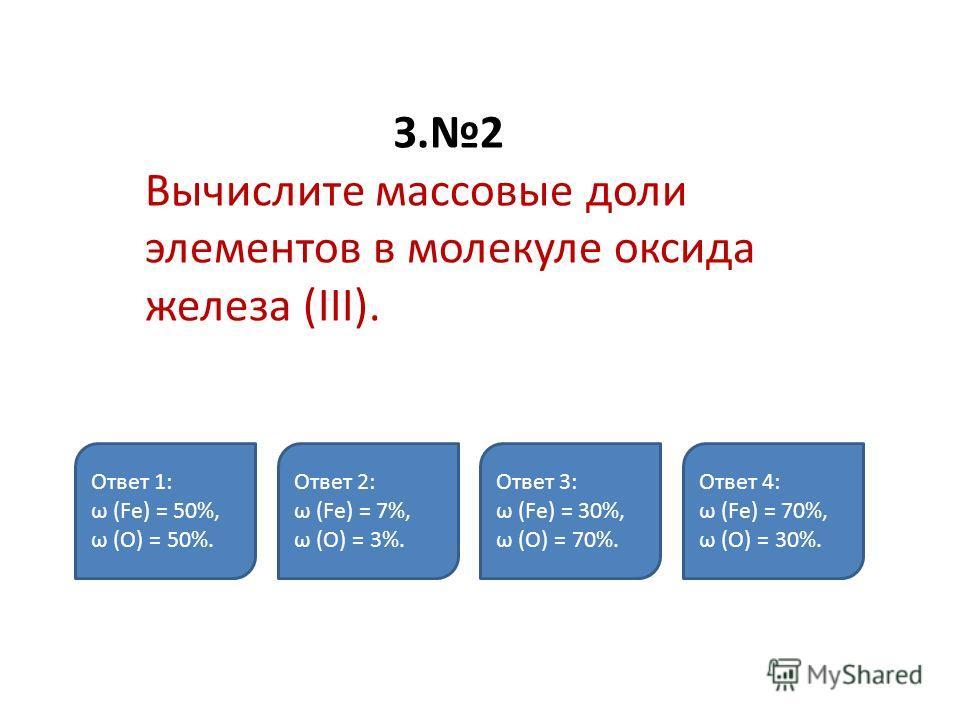 З.2 Вычислите массовые доли элементов в молекуле оксида железа (III). Ответ 1: ω (Fe) = 50%, ω (О) = 50%. Ответ 2: ω (Fe) = 7%, ω (О) = 3%. Ответ 3: ω (Fe) = 30%, ω (О) = 70%. Ответ 4: ω (Fe) = 70%, ω (О) = 30%.