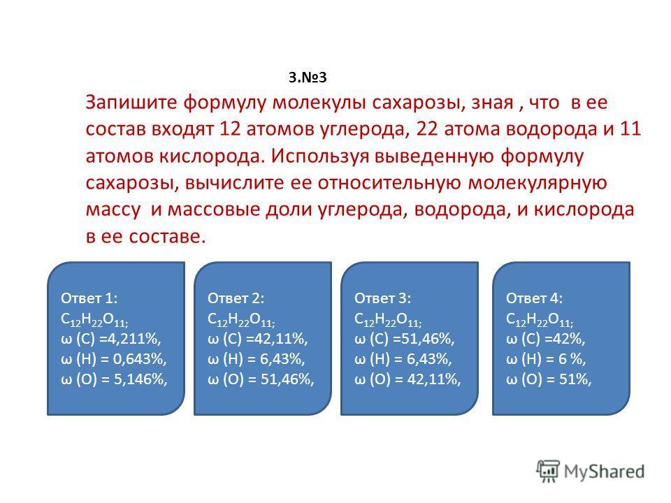 З.3 Запишите формулу молекулы сахарозы, зная, что в ее состав входят 12 атомов углерода, 22 атома водорода и 11 атомов кислорода. Используя выведенную формулу сахарозы, вычислите ее относительную молекулярную массу и массовые доли углерода, водорода,
