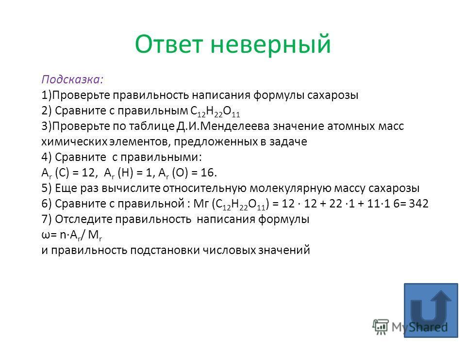 Ответ неверный Подсказка: 1)Проверьте правильность написания формулы сахарозы 2) Сравните с правильным С 12 Н 22 О 11 3)Проверьте по таблице Д.И.Менделеева значение атомных масс химических элементов, предложенных в задаче 4) Сравните с правильными: А