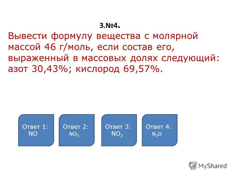 З.4. Вывести формулу вещества с молярной массой 46 г/моль, если состав его, выраженный в массовых долях следующий: азот 30,43%; кислород 69,57%. Ответ 1: NО Ответ 2: NO 3 Ответ 3: NО 2 Ответ 4: N 2 O