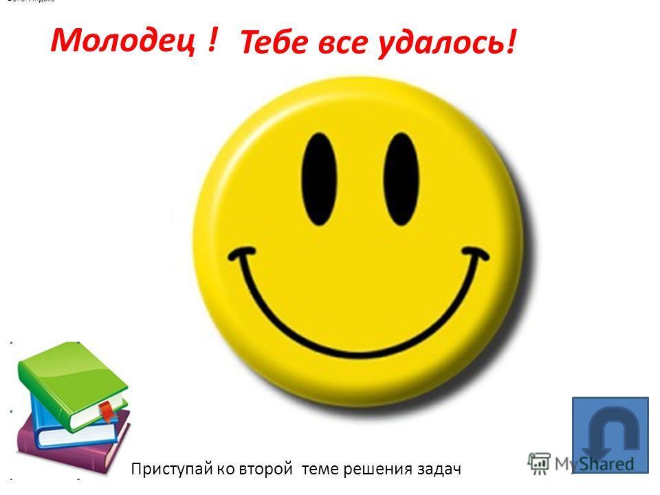 Молодец ! Фото: Яндекс Тебе все удалось! Приступай ко второй теме решения задач