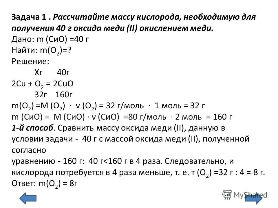 Задача 1. Рассчитайте массу кислорода, необходимую для получения 40 г оксида меди (II) окислением меди. Дано: m (СиО) =40 г Найти: m(О 2 )=? Решение: Хг 40г 2Cu + O 2 = 2CuO 32г 160г m(O 2 ) =М (О 2 ) ν (О 2 ) = 32 г/моль 1 моль = 32 г m (СиО) = М (С