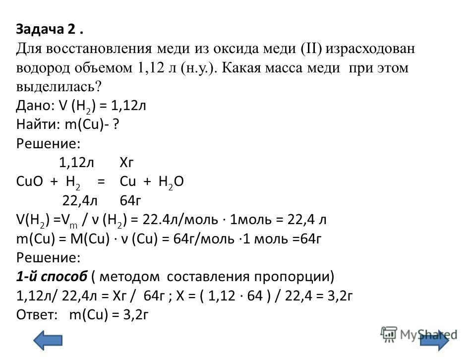 Задача 2. Для восстановления меди из оксида меди (II) израсходован водород объемом 1,12 л (н.у.). Какая масса меди при этом выделилась? Дано: V (H 2 ) = 1,12л Найти: m(Сu)- ? Решение: 1,12л Хг CuO + H 2 = Cu + H 2 O 22,4л 64г V(H 2 ) =V m / ν (H 2 )