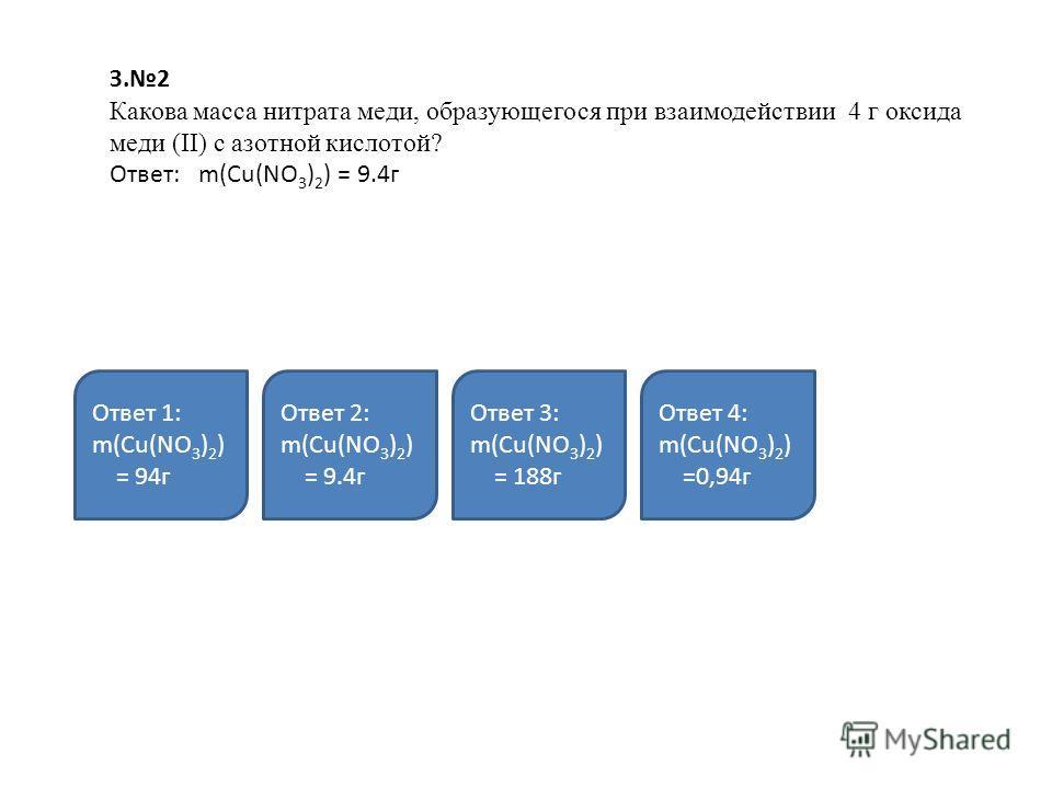 З.2 Какова масса нитрата меди, образующегося при взаимодействии 4 г оксида меди (II) с азотной кислотой? Ответ: m(Cu(NO 3 ) 2 ) = 9.4г Ответ 1: m(Cu(NO 3 ) 2 ) = 94г Ответ 2: m(Cu(NO 3 ) 2 ) = 9.4г Ответ 3: m(Cu(NO 3 ) 2 ) = 188г Ответ 4: m(Cu(NO 3 )