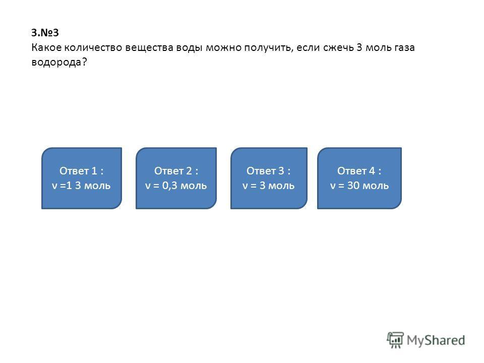 З.3 Какое количество вещества воды можно получить, если сжечь 3 моль газа водорода? Ответ 1 : ν =1 3 моль Ответ 2 : ν = 0,3 моль Ответ 3 : ν = 3 моль Ответ 4 : ν = 30 моль