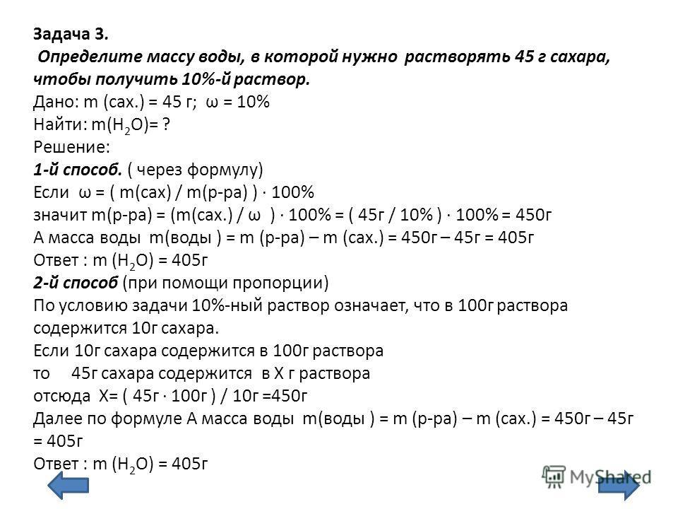 Задача 3. Определите массу воды, в которой нужно растворять 45 г сахара, чтобы получить 10%-й раствор. Дано: m (сах.) = 45 г; ω = 10% Найти: m(Н 2 О)= ? Решение: 1-й способ. ( через формулу) Если ω = ( m(сах) / m(р-ра) ) 100% значит m(р-ра) = (m(сах.
