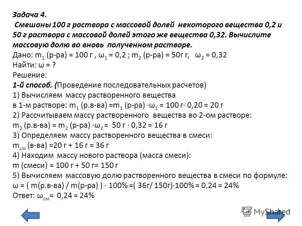 Задача 4. Смешаны 100 г раствора с массовой долей некоторого вещества 0,2 и 50 г раствора с массовой долей этого же вещества 0,32. Вычислите массовую долю во вновь полученном растворе. Дано: m 1 (р-ра) = 100 г, ω 1 = 0,2 ; m 2 (р-ра) = 50г г, ω 2 = 0