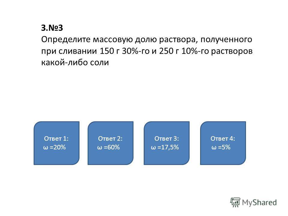 З.3 Определите массовую долю раствора, полученного при сливании 150 г 30%-го и 250 г 10%-го растворов какой-либо соли Ответ 1: ω =20% Ответ 2: ω =60% Ответ 3: ω =17,5% Ответ 4: ω =5%
