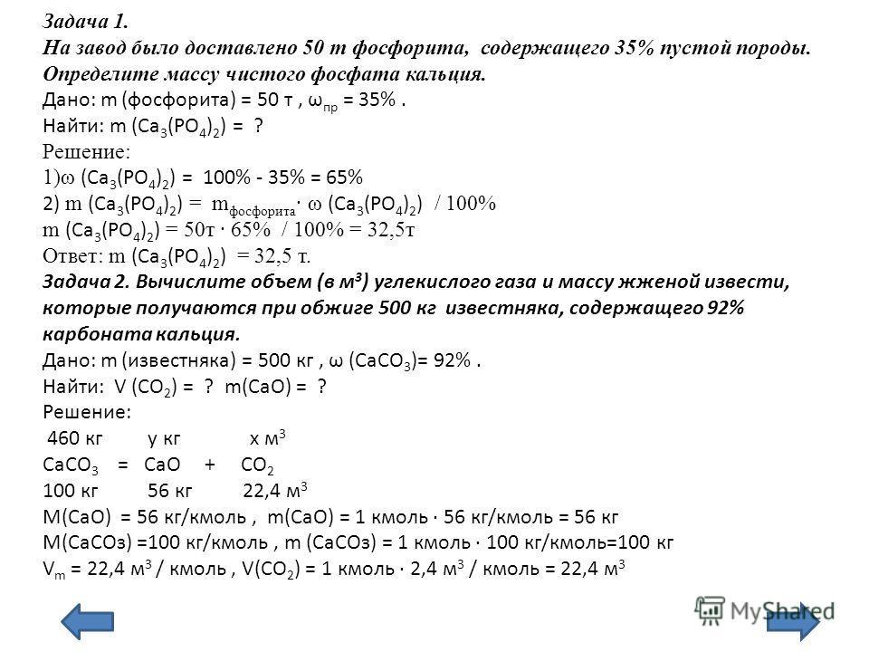 Задача 1. На завод было доставлено 50 т фосфорита, содержащего 35% пустой породы. Определите массу чистого фосфата кальция. Дано: m (фосфорита) = 50 т, ω пр = 35%. Найти: m (Ca 3 (PO 4 ) 2 ) = ? Решение: 1)ω (Ca 3 (PO 4 ) 2 ) = 100% - 35% = 65% 2) m