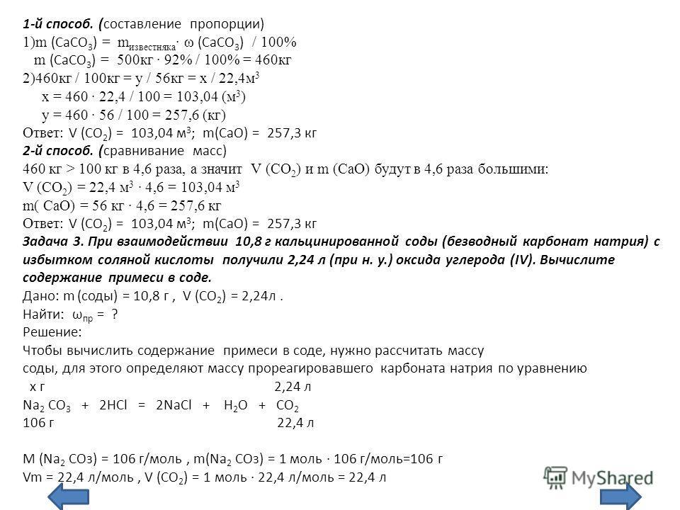 1-й способ. (составление пропорции) 1)m (CaСО 3 ) = m известняка ω (CaСО 3 ) / 100% m (CaСО 3 ) = 500кг 92% / 100% = 460кг 2)460кг / 100кг = у / 56кг = х / 22,4м 3 х = 460 22,4 / 100 = 103,04 (м 3 ) у = 460 56 / 100 = 257,6 (кг) Ответ: V (СО 2 ) = 10